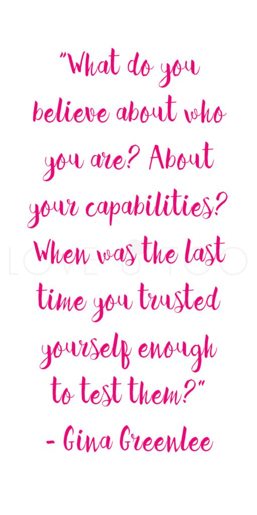 """Self Love Quote, """"What do you believe about who you are? About your capabilities? When was the last time you trusted yourself enough to test them?"""" - Gina Greenlee 