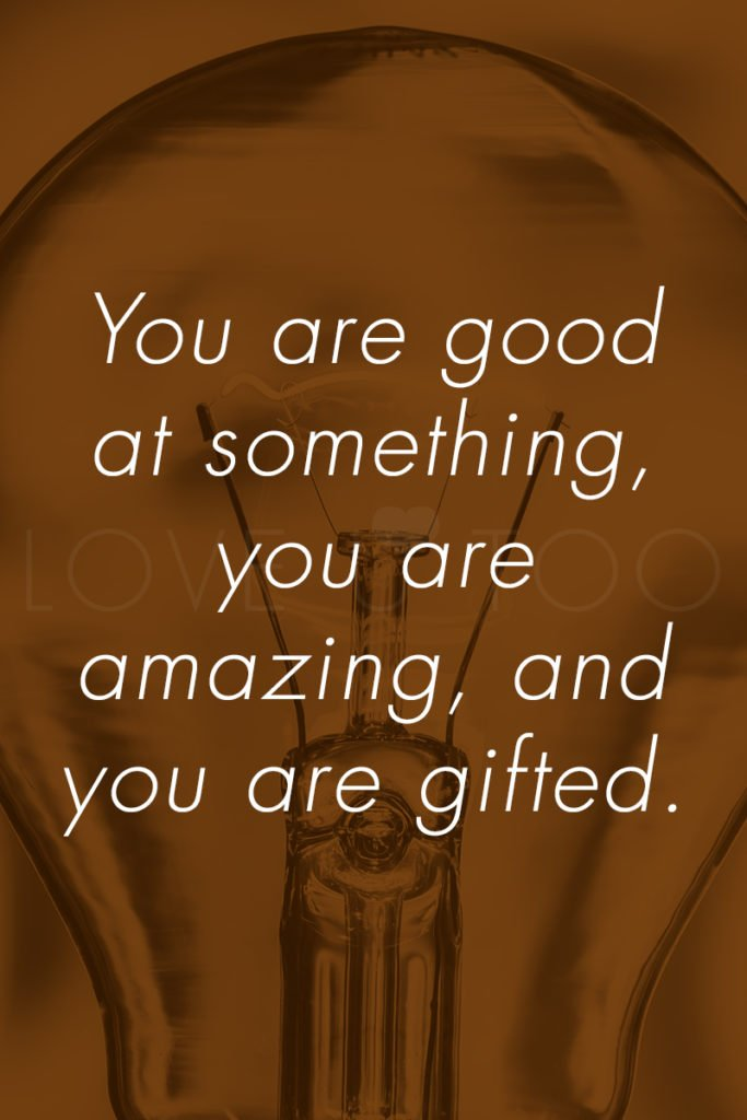 LoveU-Too.com | You are good at something, you are amazing, and you are gifted. This week's self love inspiration: you are gifted!