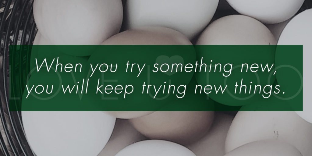When you try something new, you will keep trying new things.