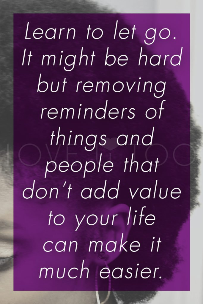 Self Love Tips | Operation Love U: Learn to let go. It might be hard but removing reminders of things and people that don't add value to your life can make it much easier.