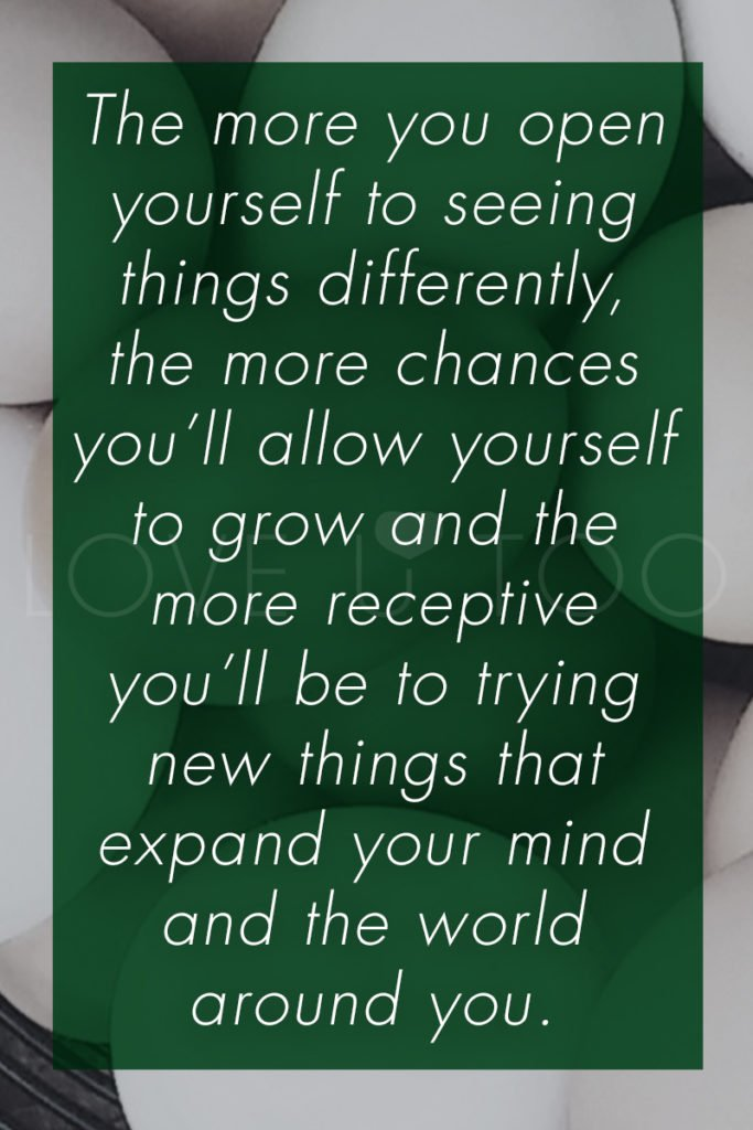 Self Love Tips   Operation Love U: The more you open yourself to seeing things differently, the more chances you'll allow yourself to grow and the more receptive you'll be to trying new things that expand your mind and the world around you.