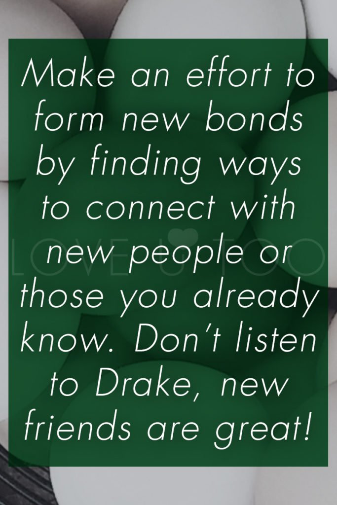 Self Love Tips   Operation Love U: Make an effort to form new bonds by finding ways to connect with new people or those you already know. Don't listen to Drake, new friends are great!