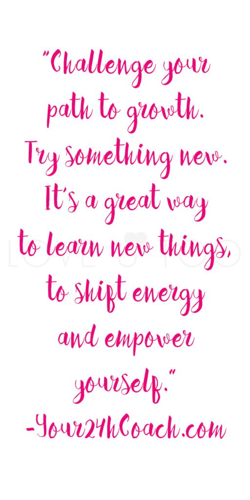 "Self Love Quote | ""Challenge your path to growth. Try something new. It's a great way to learn new things, to shift energy and empower yourself."" -Your24hCoach.com"