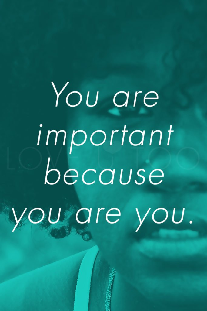You are important because you are you. | Love U Too - Self Love Inspiration