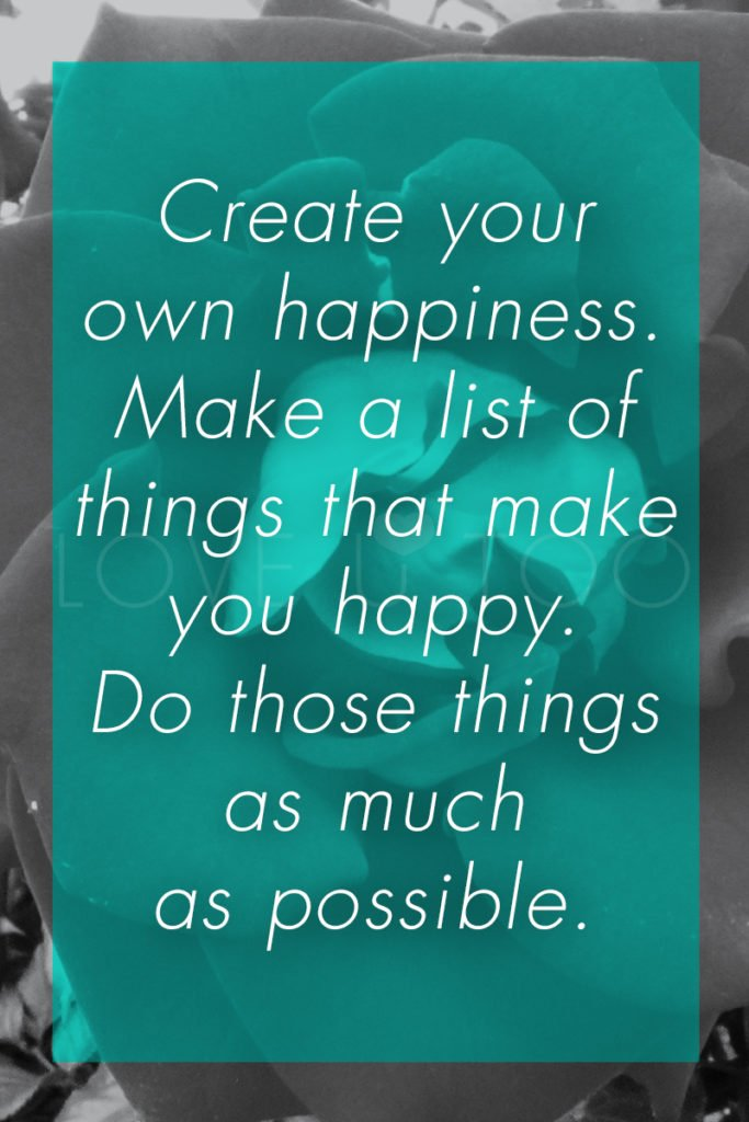 Operation Love U | Create your own happiness. Make a list of things that make you happy. Do those things as much as possible.